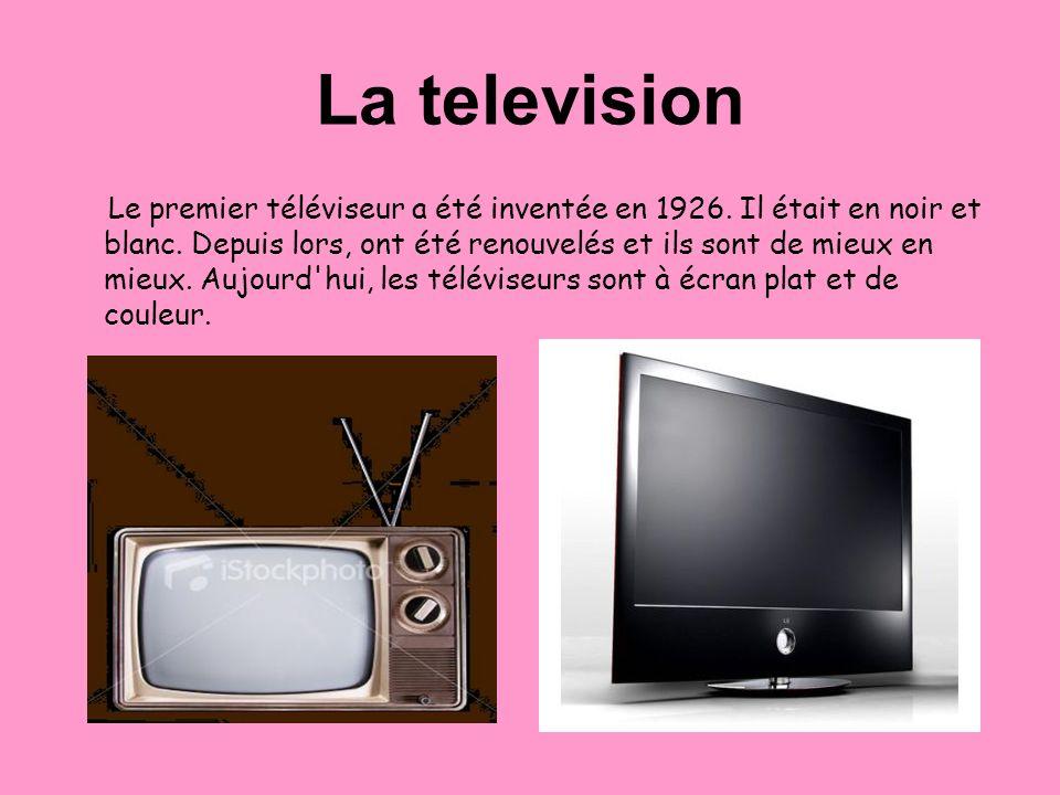 La television Le premier téléviseur a été inventée en 1926. Il était en noir et blanc. Depuis lors, ont été renouvelés et ils sont de mieux en mieux.