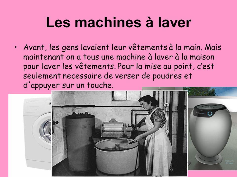 Les machines à laver Avant, les gens lavaient leur vêtements à la main. Mais maintenant on a tous une machine à laver à la maison pour laver les vêtem