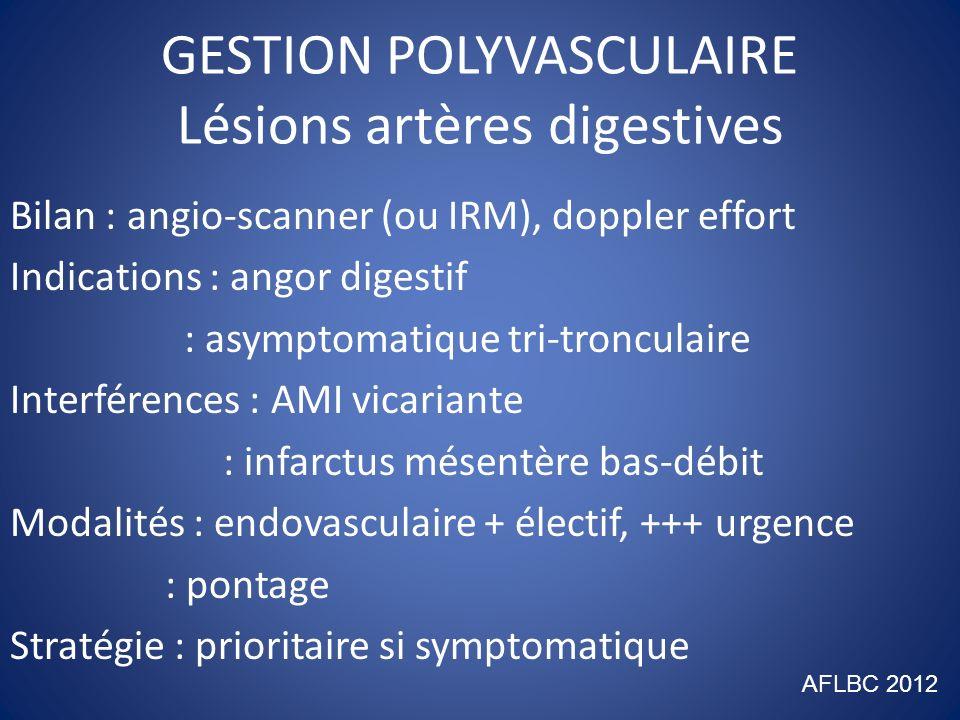 GESTION POLYVASCULAIRE Lésions membres inférieurs(1) 1/ Bilan : angio-IRM (ou scanner), artério : doppler-échographie 2/ Indications : ischémie critique 3/ Modalités : endovasculaires : pontage ++ lésions étendues : mixte (hybride)++ lésions étagées : amputation AFLBC 2012