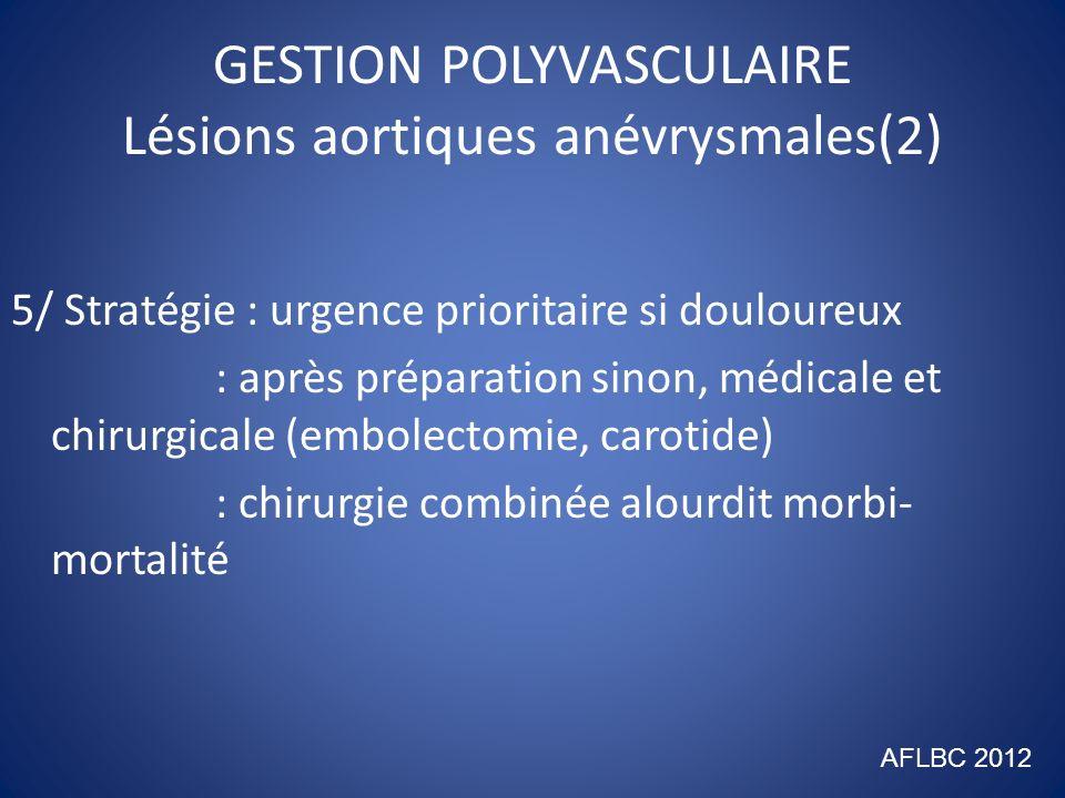 GESTION POLYVASCULAIRE Lésions occlusives aorto-iliaques(1) 1/ Bilan : angio-scanner (ou IRM) 2/ Indications : larges 3/ Interférences : voie dabord percutané : OAA lésions hémodynamiques pontage prothétique si bas débit 4/ Modalités : endovasculaire ++++ > 90% : chirurgie directe pontage (Leriche) ou TEA ( lésions aorte inter/sus rénale) AFLBC 2012