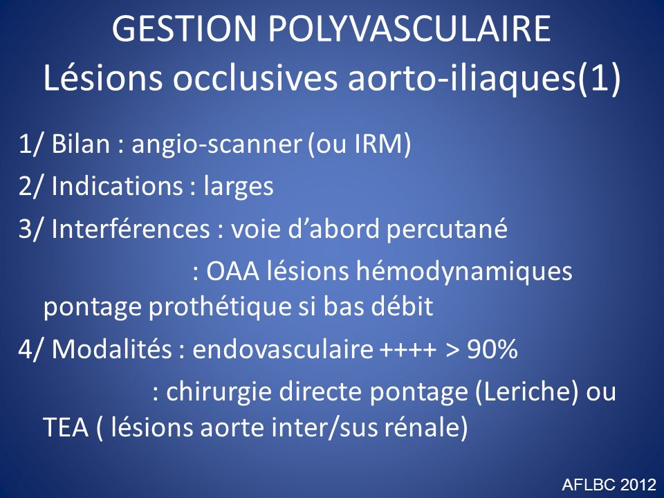 GESTION POLYVASCULAIRE Lésions occlusives aorto-iliaques(1) 1/ Bilan : angio-scanner (ou IRM) 2/ Indications : larges 3/ Interférences : voie dabord p