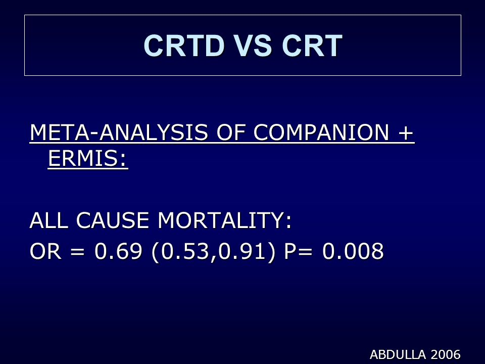 CRTD VS CRT META-ANALYSIS OF COMPANION + ERMIS: ALL CAUSE MORTALITY: OR = 0.69 (0.53,0.91) P= 0.008 ABDULLA 2006