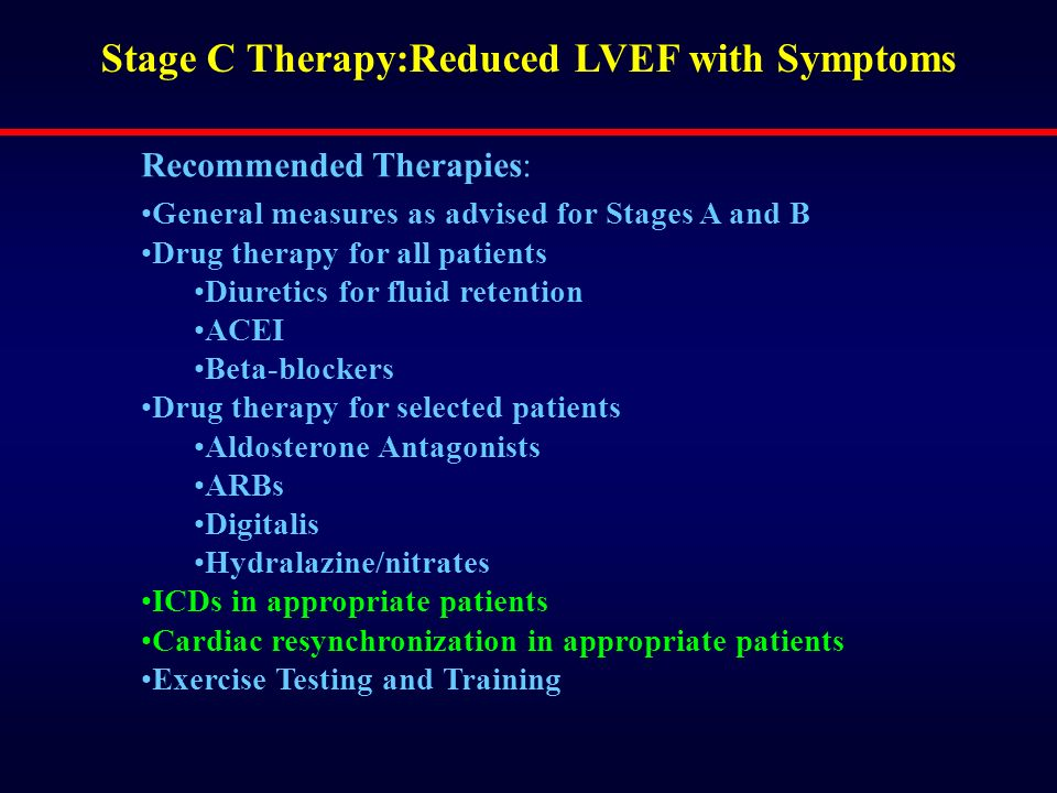 Recommended Therapies: General measures as advised for Stages A and B Drug therapy for all patients Diuretics for fluid retention ACEI Beta-blockers D