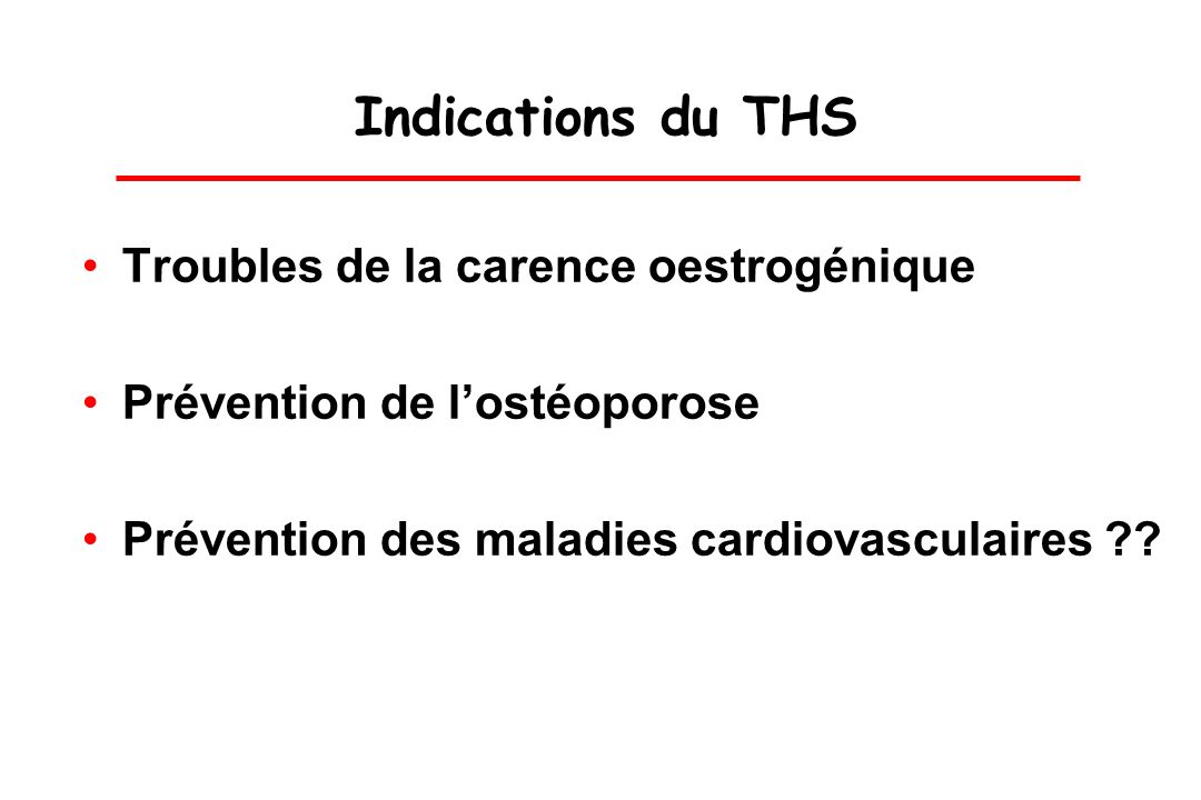 Indications du THS Troubles de la carence oestrogénique Prévention de lostéoporose Prévention des maladies cardiovasculaires ??