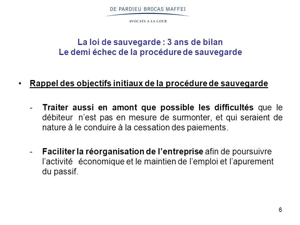 6 La loi de sauvegarde : 3 ans de bilan Le demi échec de la procédure de sauvegarde Rappel des objectifs initiaux de la procédure de sauvegarde -Trait