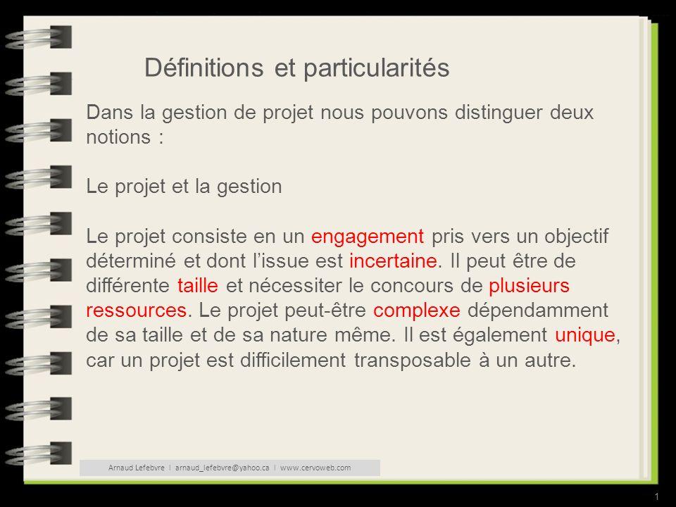 1 Définitions et particularités Dans la gestion de projet nous pouvons distinguer deux notions : Le projet et la gestion Le projet consiste en un engagement pris vers un objectif déterminé et dont lissue est incertaine.