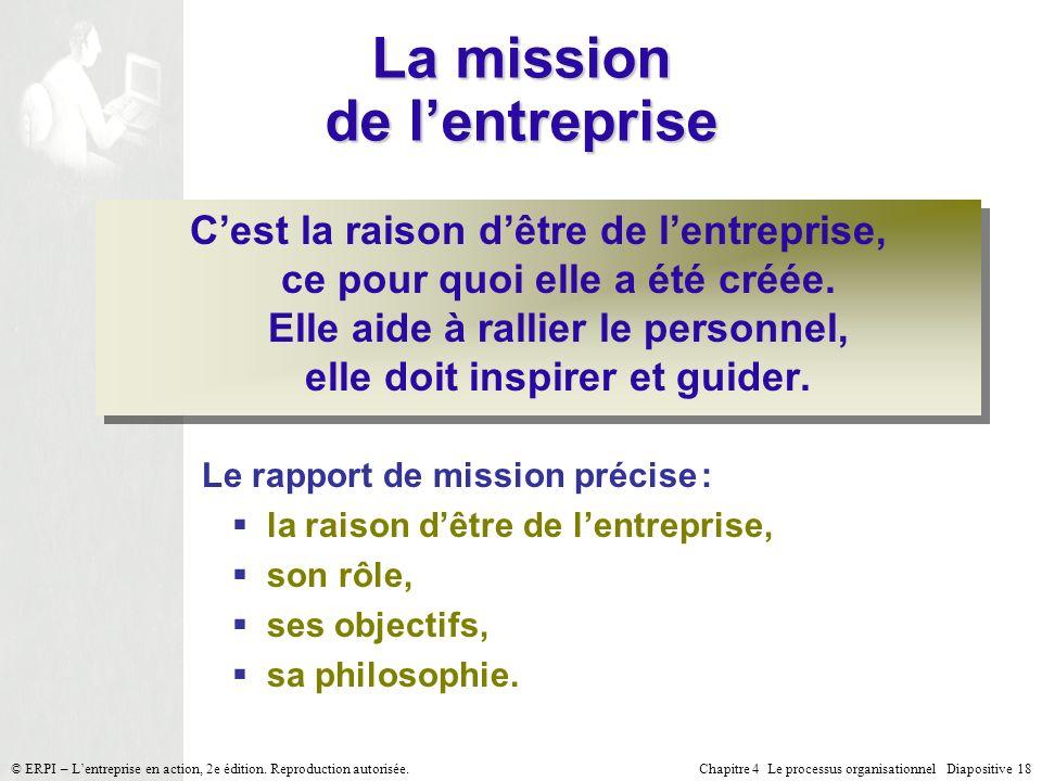Chapitre 4 Le processus organisationnel Diapositive 18© ERPI – Lentreprise en action, 2e édition. Reproduction autorisée. La mission de lentreprise Ce