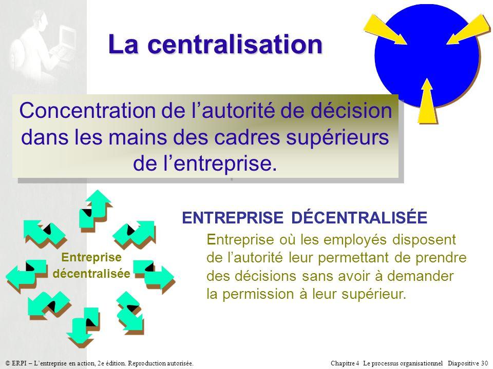 Chapitre 4 Le processus organisationnel Diapositive 30© ERPI – Lentreprise en action, 2e édition. Reproduction autorisée. La centralisation Concentrat