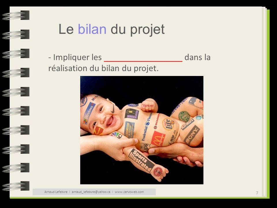 7 Le bilan du projet - Impliquer les _________________ dans la réalisation du bilan du projet. Arnaud Lefebvre l arnaud_lefebvre@yahoo.ca l www.cervow