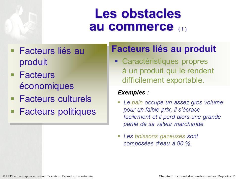 Chapitre 2 La mondialisation des marchés Diapositive 15 © ERPI – Lentreprise en action, 2e édition. Reproduction autorisée. Les obstacles au commerce