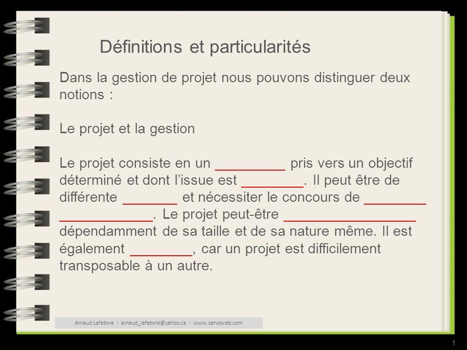 1 Définitions et particularités Dans la gestion de projet nous pouvons distinguer deux notions : Le projet et la gestion Le projet consiste en un _________ pris vers un objectif déterminé et dont lissue est ________.