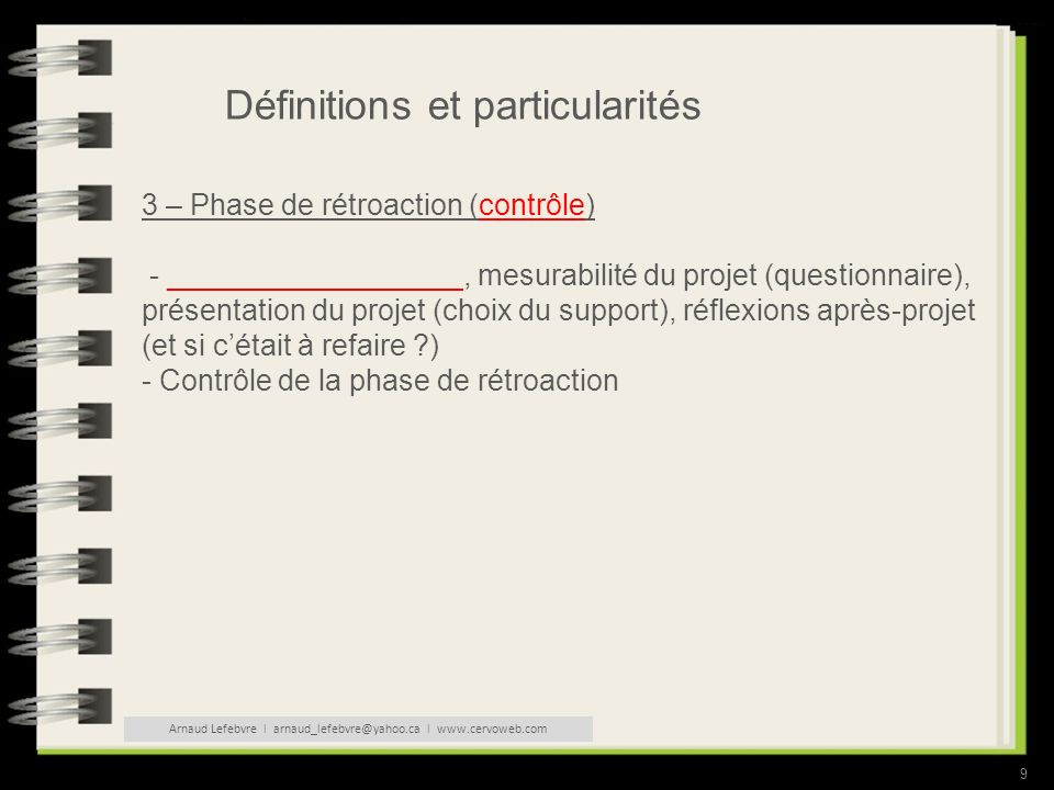 9 Définitions et particularités 3 – Phase de rétroaction (contrôle) - __________________, mesurabilité du projet (questionnaire), présentation du projet (choix du support), réflexions après-projet (et si cétait à refaire ?) - Contrôle de la phase de rétroaction Arnaud Lefebvre l arnaud_lefebvre@yahoo.ca l www.cervoweb.com