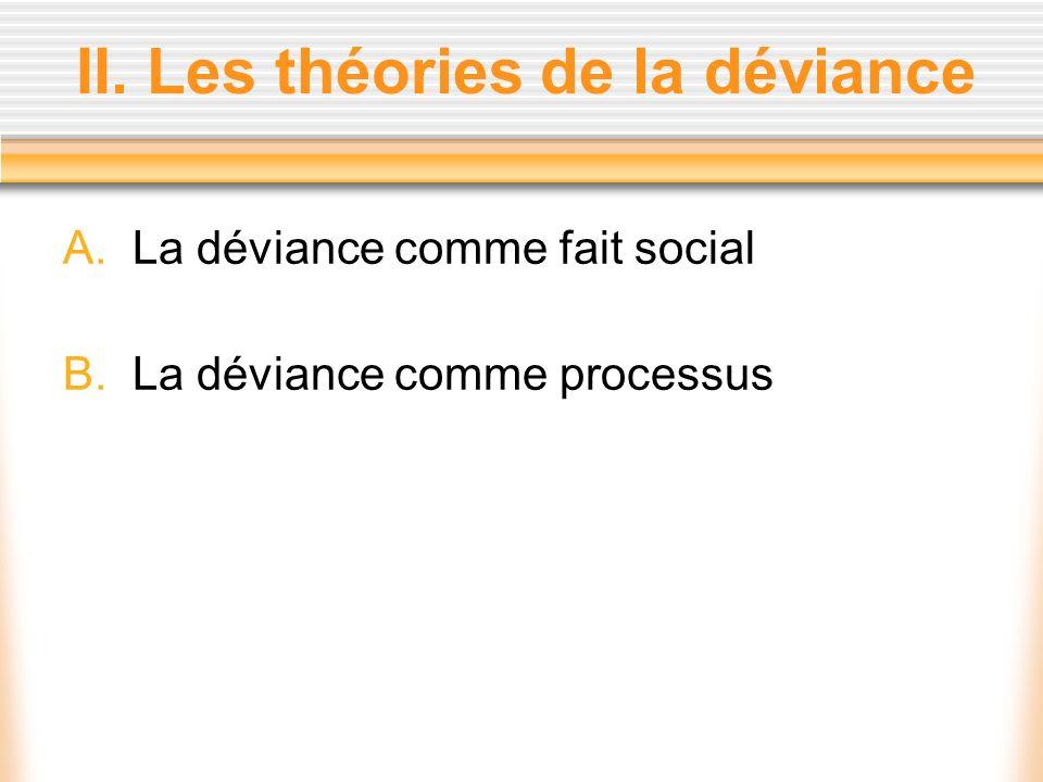II. Les théories de la déviance A.La déviance comme fait social B.La déviance comme processus