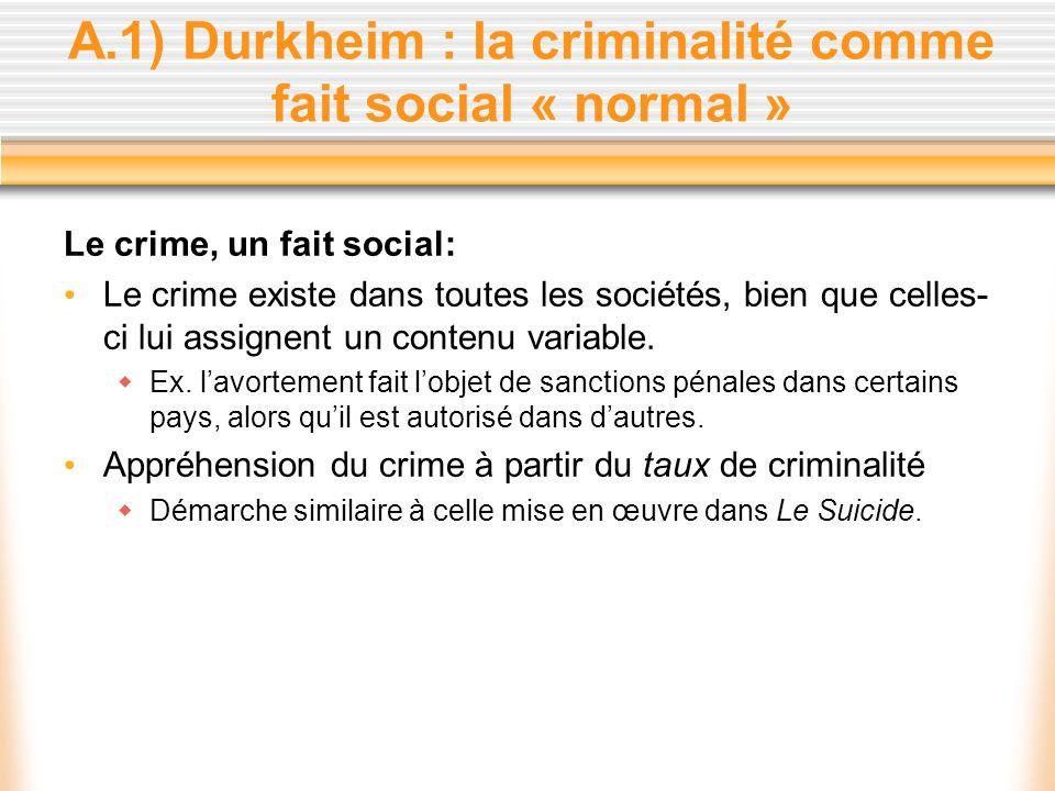 A.1) Durkheim : la criminalité comme fait social « normal » Le crime, un fait social: Le crime existe dans toutes les sociétés, bien que celles- ci lu