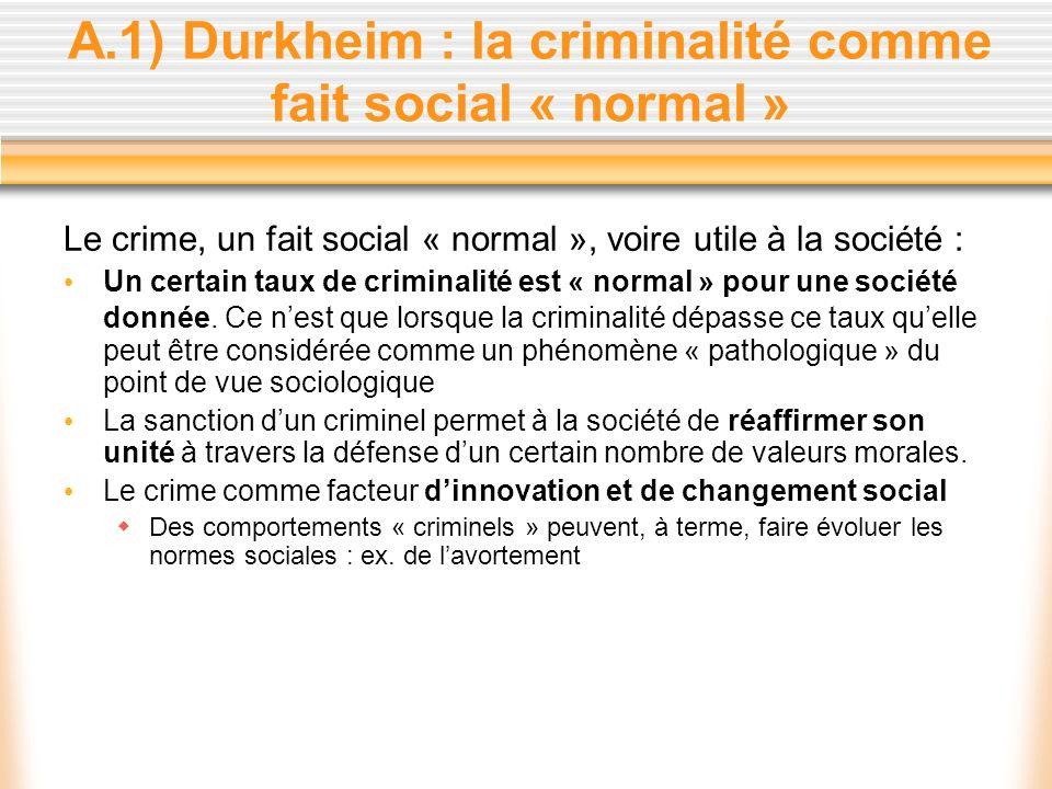 A.1) Durkheim : la criminalité comme fait social « normal » Le crime, un fait social « normal », voire utile à la société : Un certain taux de crimina