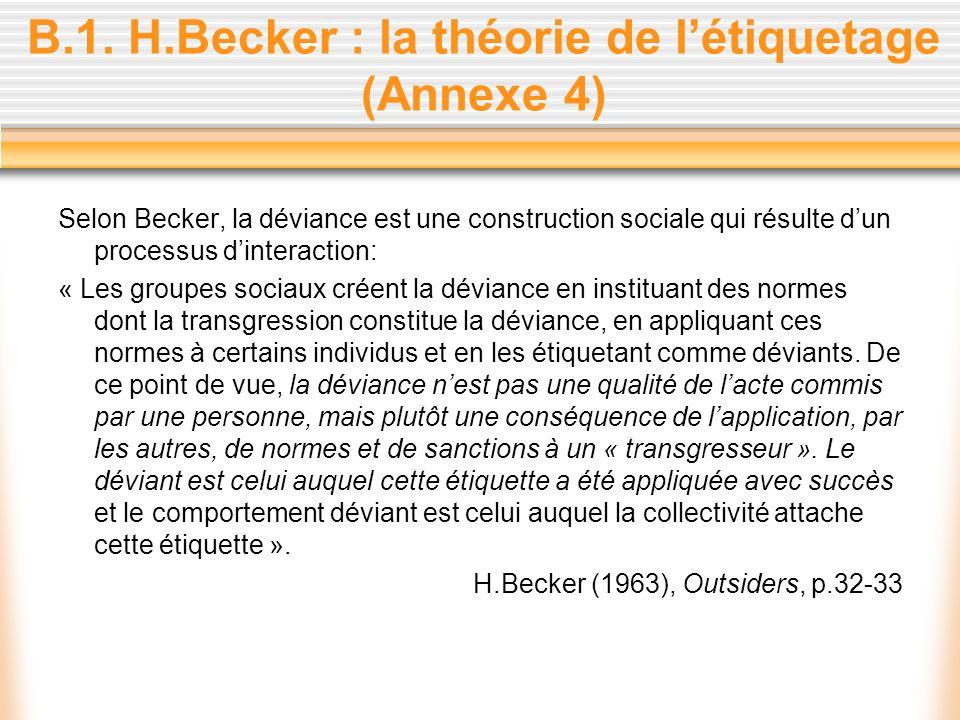 B.1. H.Becker : la théorie de létiquetage (Annexe 4) Selon Becker, la déviance est une construction sociale qui résulte dun processus dinteraction: «