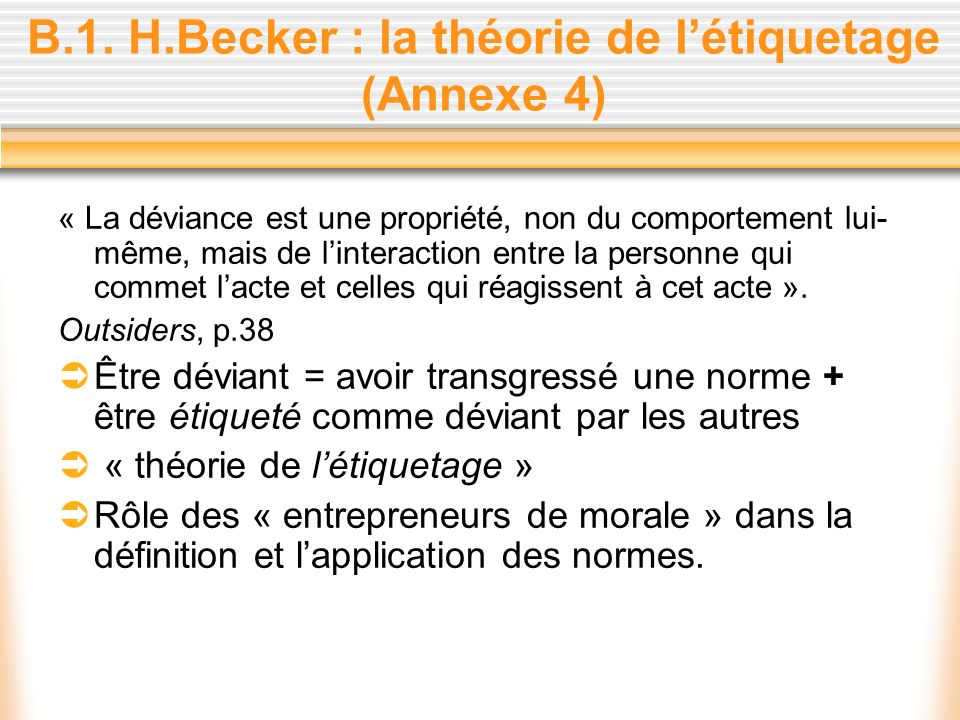 B.1. H.Becker : la théorie de létiquetage (Annexe 4) « La déviance est une propriété, non du comportement lui- même, mais de linteraction entre la per