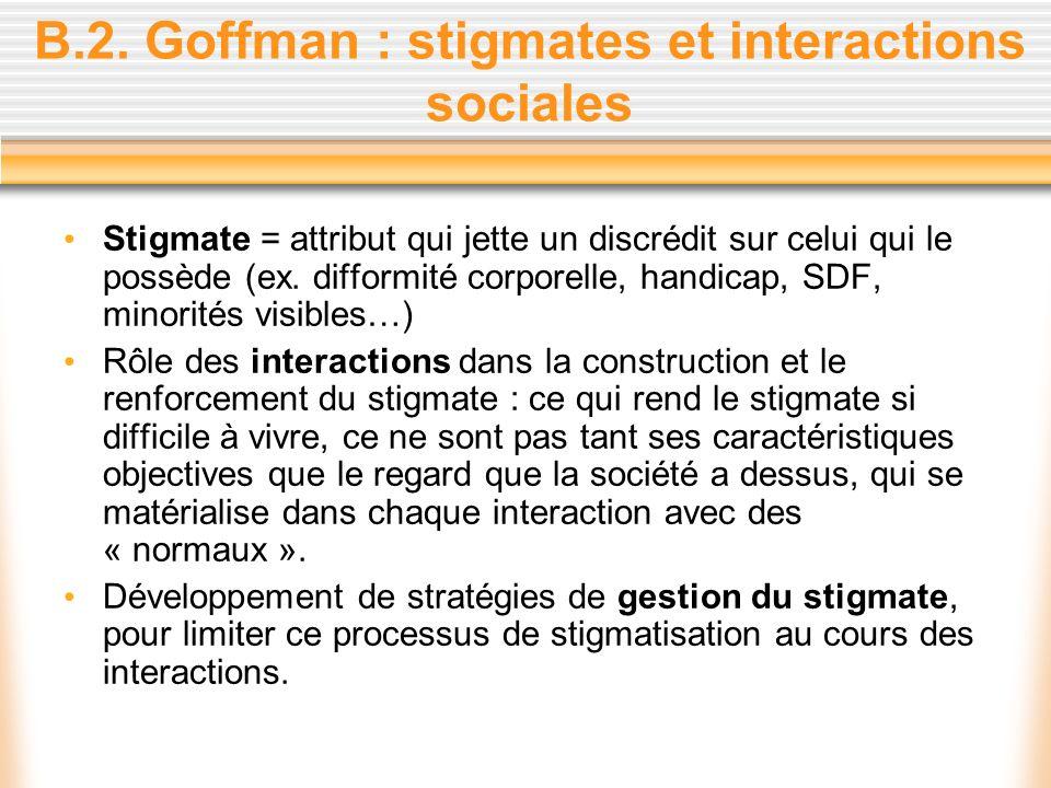 B.2. Goffman : stigmates et interactions sociales Stigmate = attribut qui jette un discrédit sur celui qui le possède (ex. difformité corporelle, hand