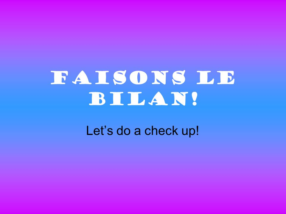 Faisons Le Bilan! Lets do a check up!