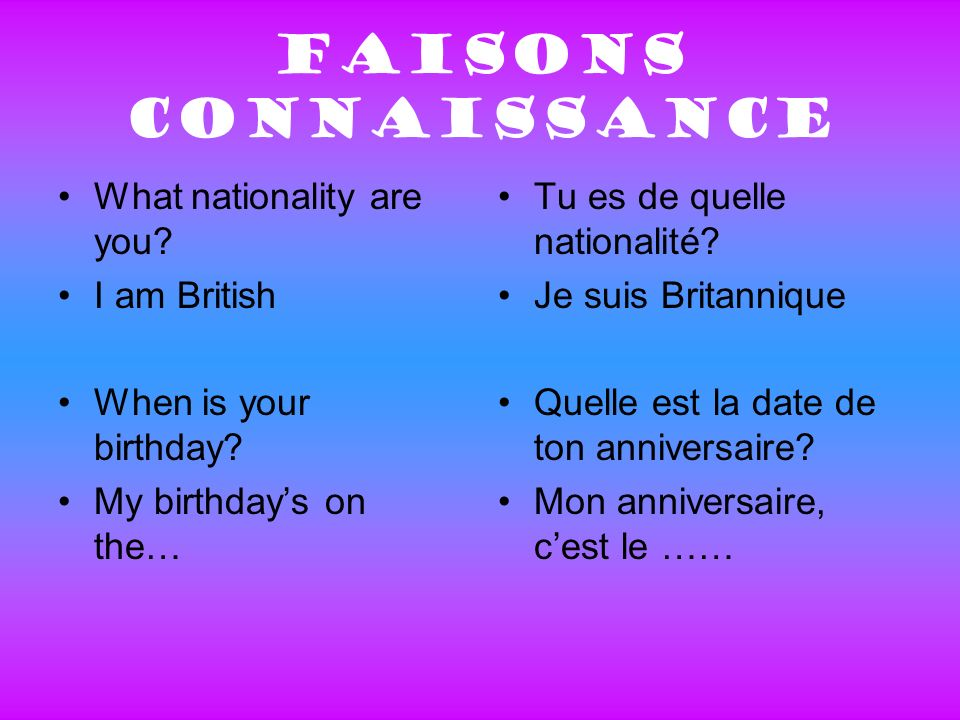 Faisons connaissance What nationality are you.I am British When is your birthday.