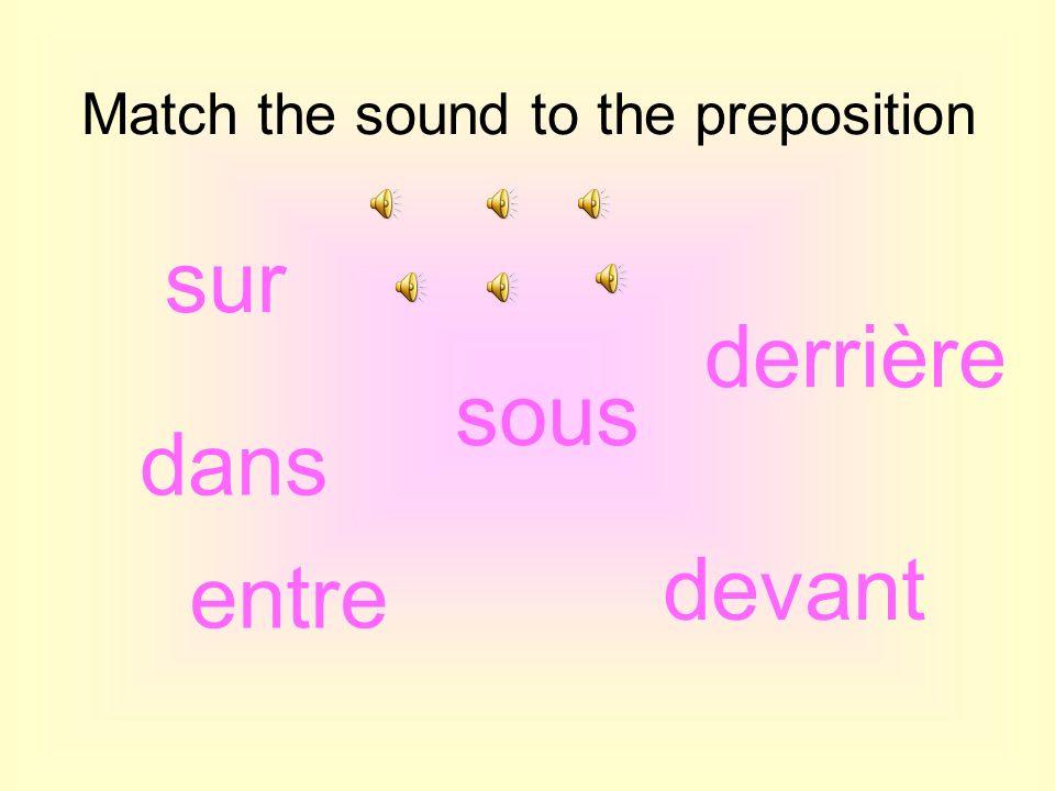 Match the sound to the preposition dans sur entre devant sous derrière
