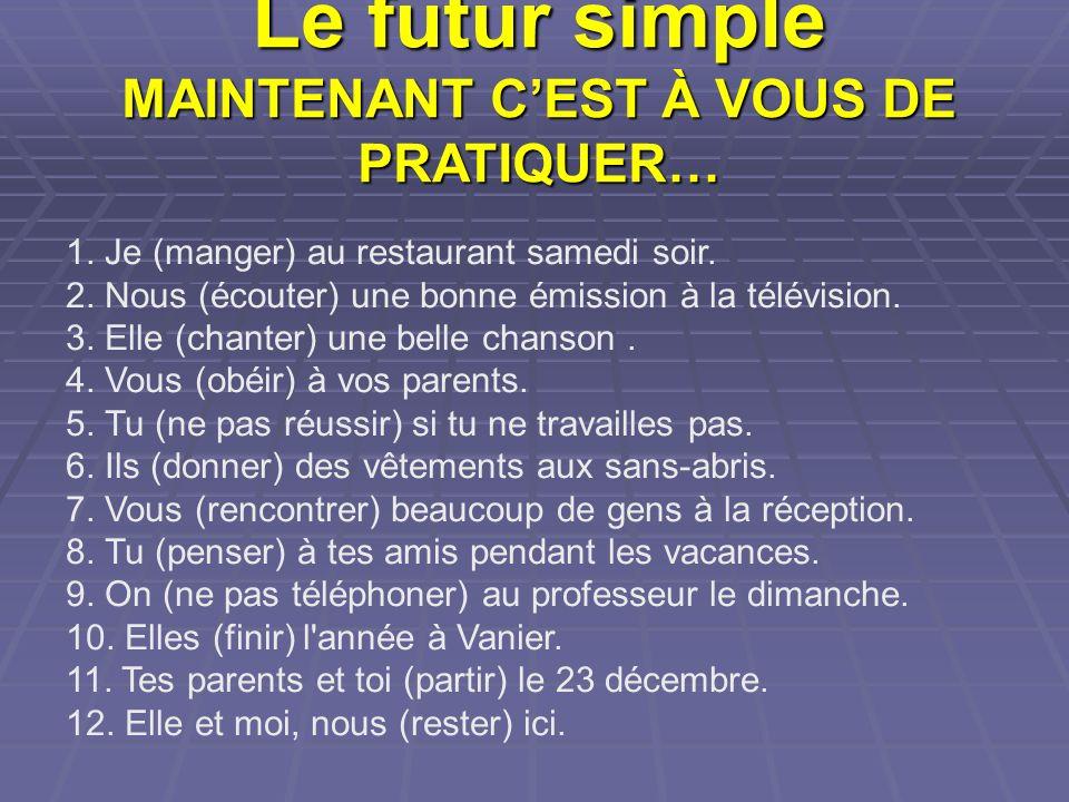 Le futur simple MAINTENANT CEST À VOUS DE PRATIQUER… 1. Je (manger) au restaurant samedi soir. 2. Nous (écouter) une bonne émission à la télévision. 3