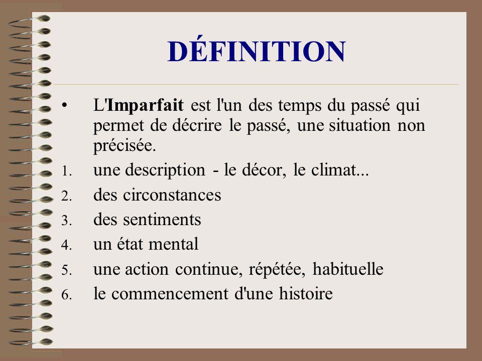DÉFINITION L'Imparfait est l'un des temps du passé qui permet de décrire le passé, une situation non précisée. 1. une description - le décor, le clima