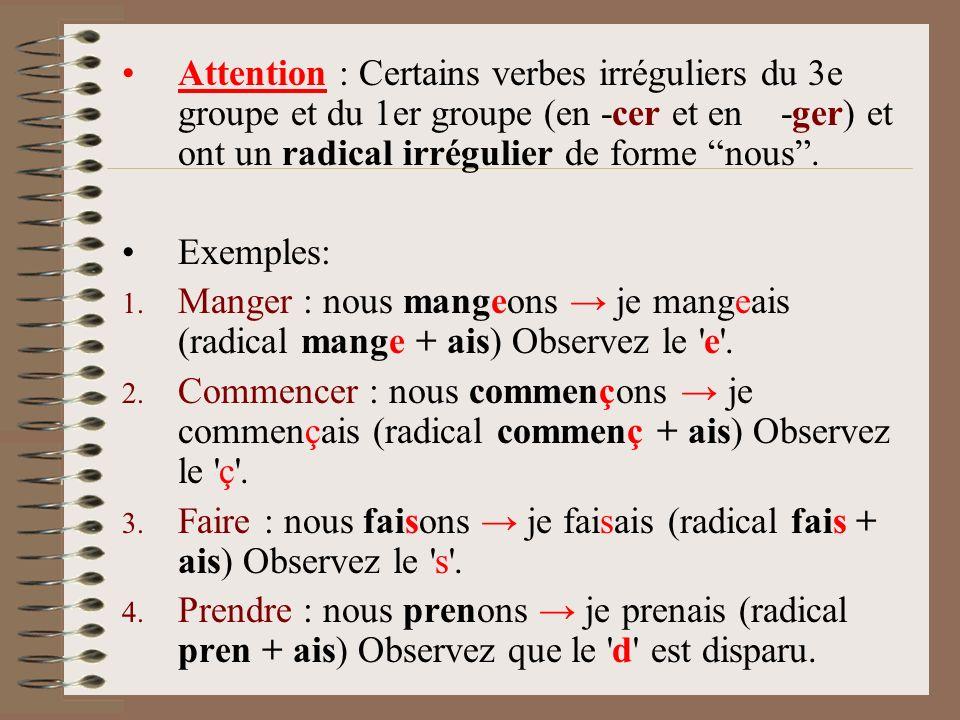 Attention : Certains verbes irréguliers du 3e groupe et du 1er groupe (en -cer et en -ger) et ont un radical irrégulier de forme nous. Exemples: 1. Ma