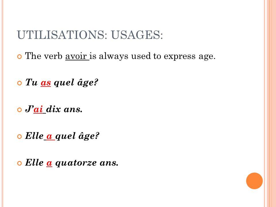 UTILISATIONS: USAGES: The verb avoir is always used to express age. Tu as quel âge? Jai dix ans. Elle a quel âge? Elle a quatorze ans.