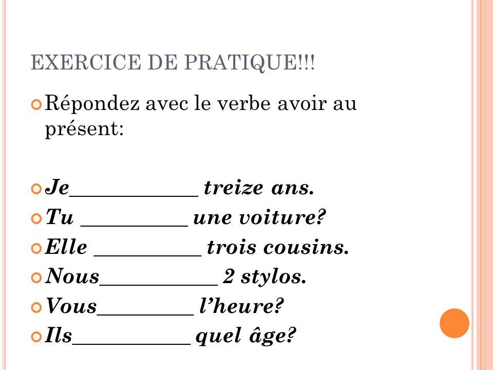 EXERCICE DE PRATIQUE!!! Répondez avec le verbe avoir au présent: Je____________ treize ans. Tu __________ une voiture? Elle __________ trois cousins.