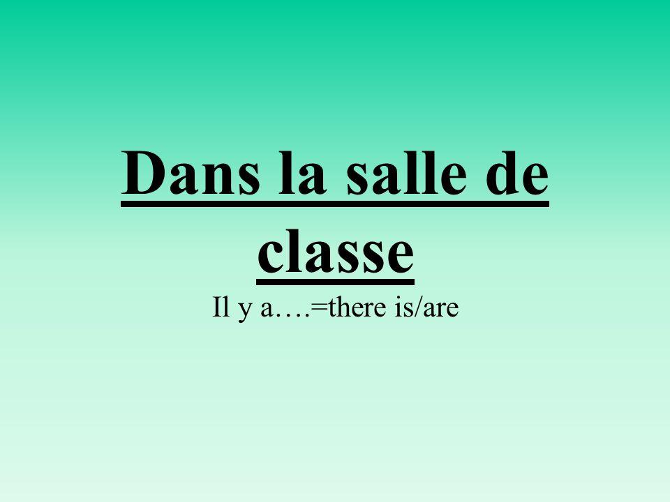 Dans la salle de classe Il y a….=there is/are
