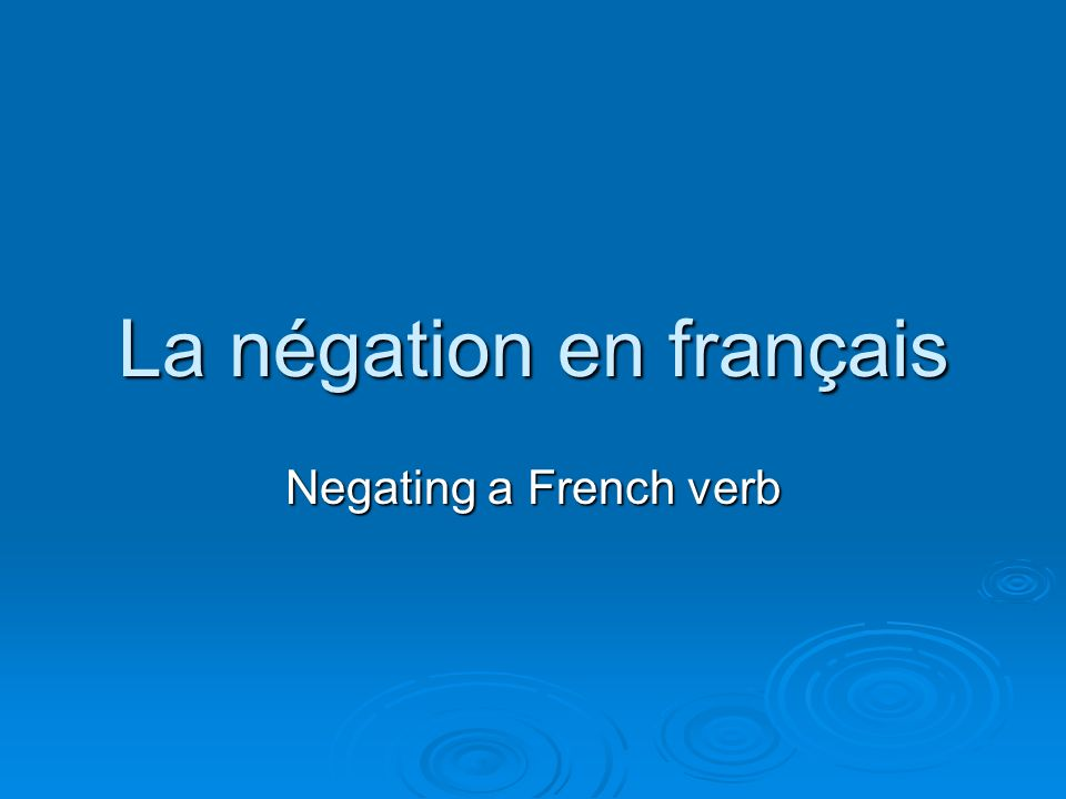 La négation en français Negating a French verb
