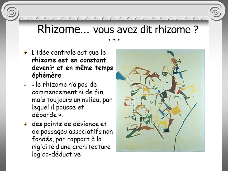 … Lidée centrale est que le rhizome est en constant devenir et en même temps éphémère.