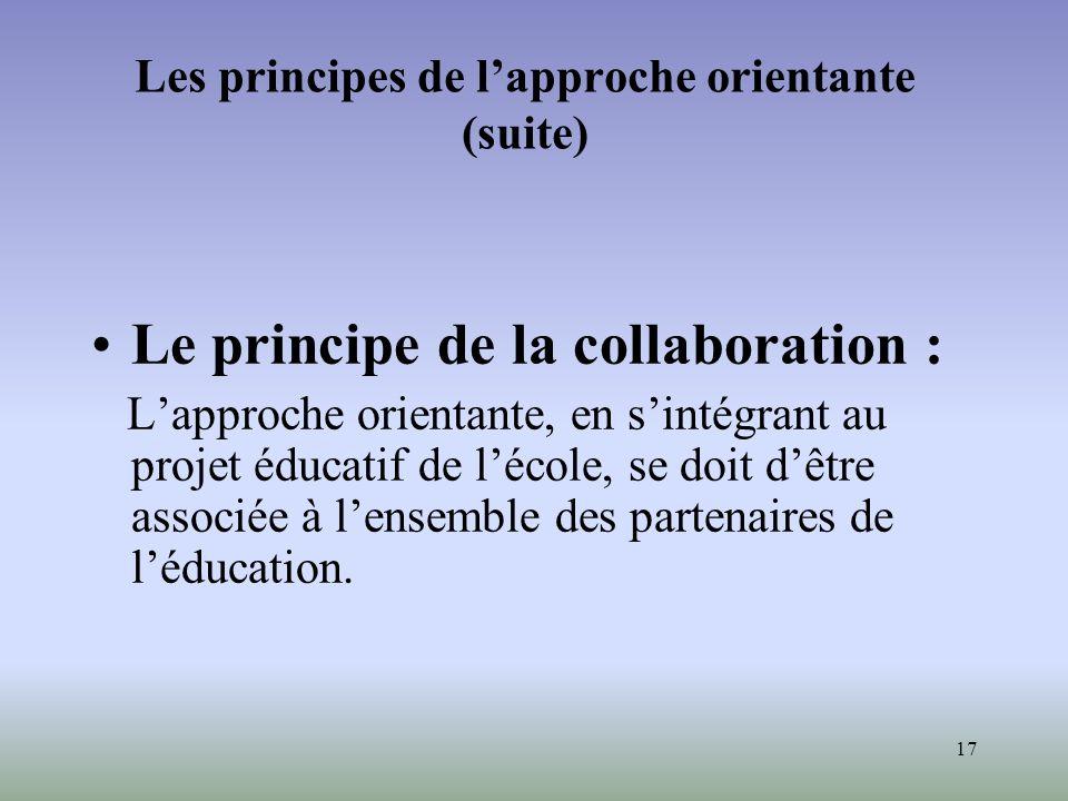 17 Les principes de lapproche orientante (suite) Le principe de la collaboration : Lapproche orientante, en sintégrant au projet éducatif de lécole, s