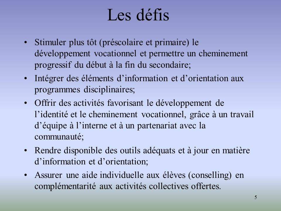 5 Les défis Stimuler plus tôt (préscolaire et primaire) le développement vocationnel et permettre un cheminement progressif du début à la fin du secon