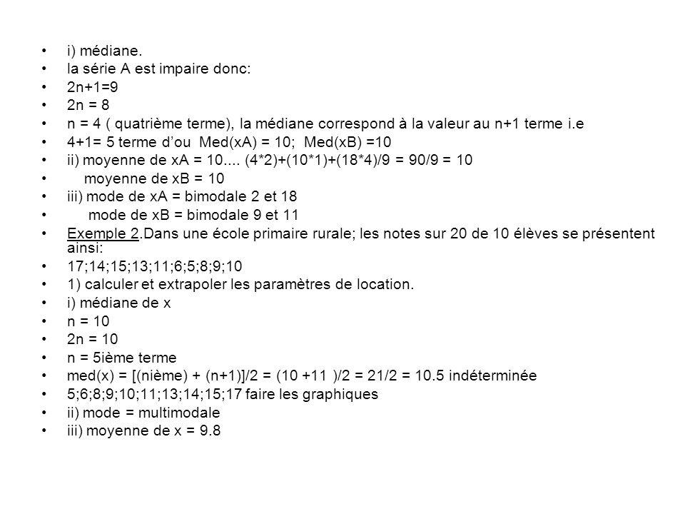 i) médiane. la série A est impaire donc: 2n+1=9 2n = 8 n = 4 ( quatrième terme), la médiane correspond à la valeur au n+1 terme i.e 4+1= 5 terme dou M