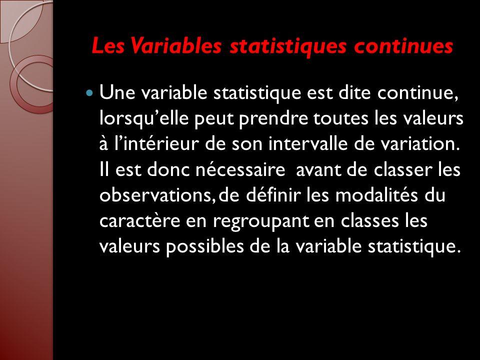 Les Variables statistiques continues Une variable statistique est dite continue, lorsquelle peut prendre toutes les valeurs à lintérieur de son interv