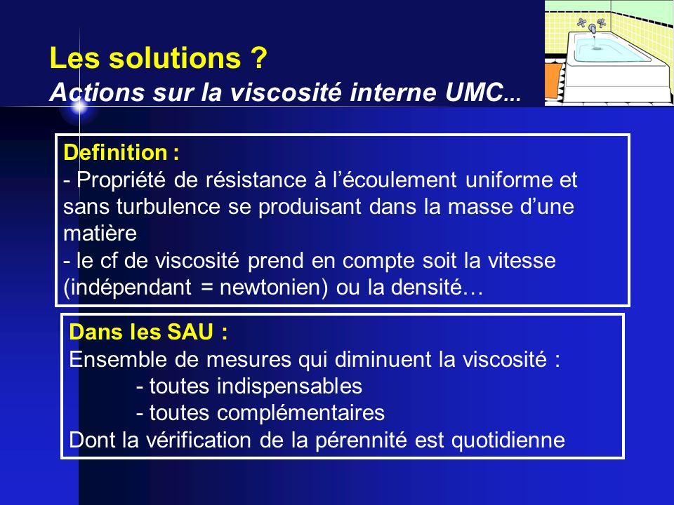 Les solutions ? Actions sur la viscosité interne UMC … Definition : - Propriété de résistance à lécoulement uniforme et sans turbulence se produisant