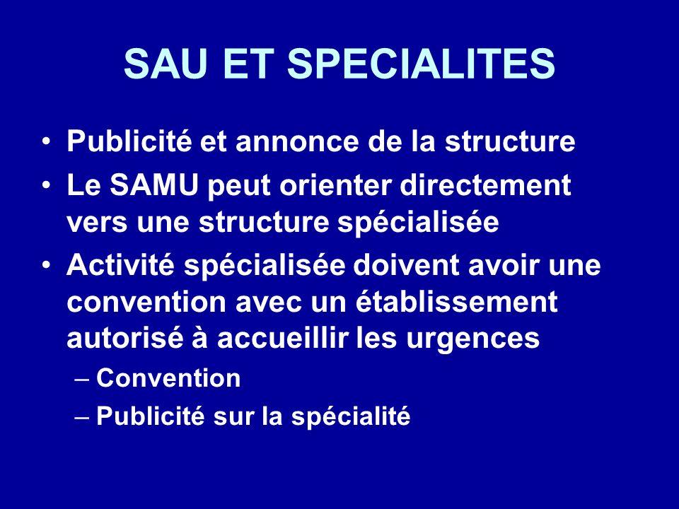 SAU ET SPECIALITES Publicité et annonce de la structure Le SAMU peut orienter directement vers une structure spécialisée Activité spécialisée doivent