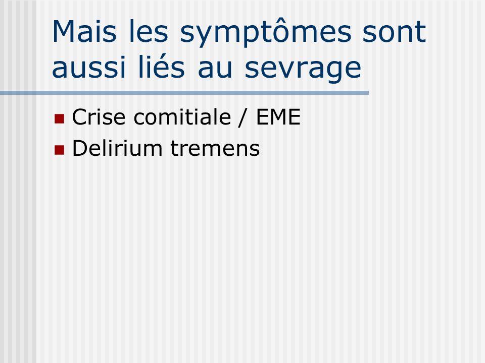 Mais les symptômes sont aussi liés au sevrage Crise comitiale / EME Delirium tremens