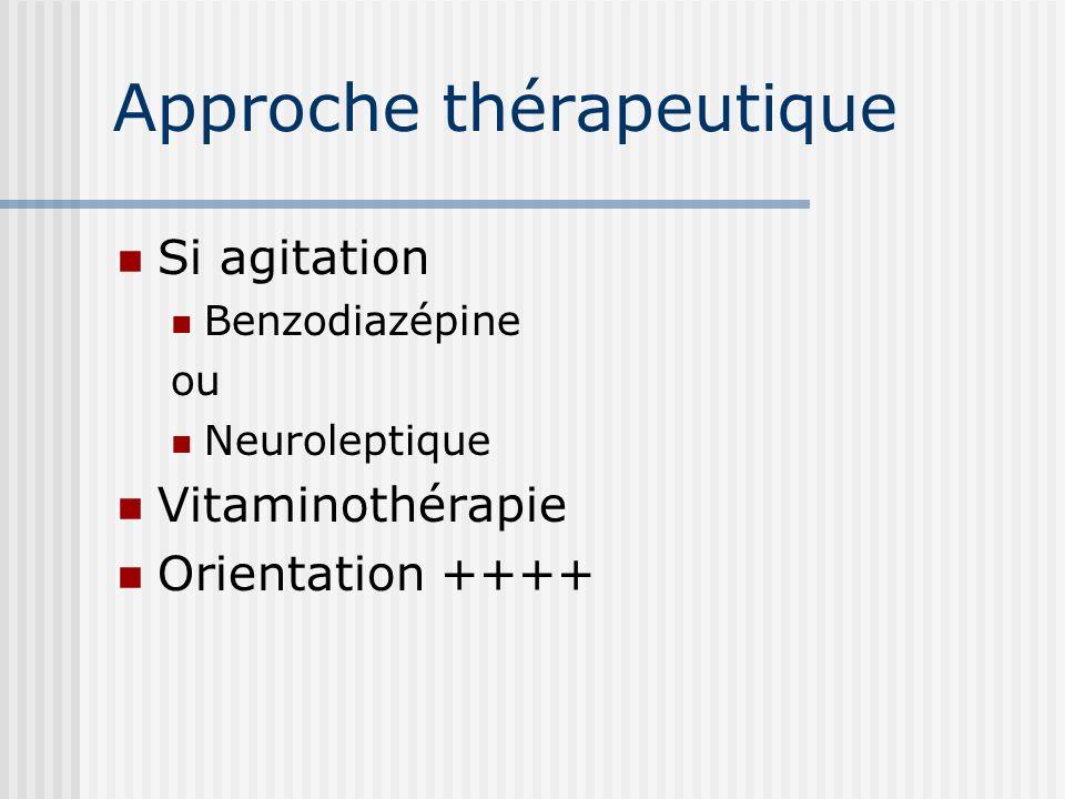 Approche thérapeutique Si agitation Benzodiazépine ou Neuroleptique Vitaminothérapie Orientation ++++