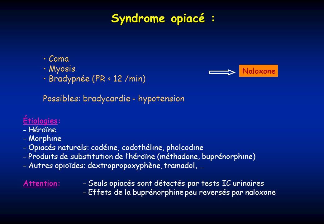 Syndrome opiacé : Coma Myosis Bradypnée (FR < 12 /min) Possibles: bradycardie - hypotension Étiologies: - Héroïne - Morphine - Opiacés naturels: codéi
