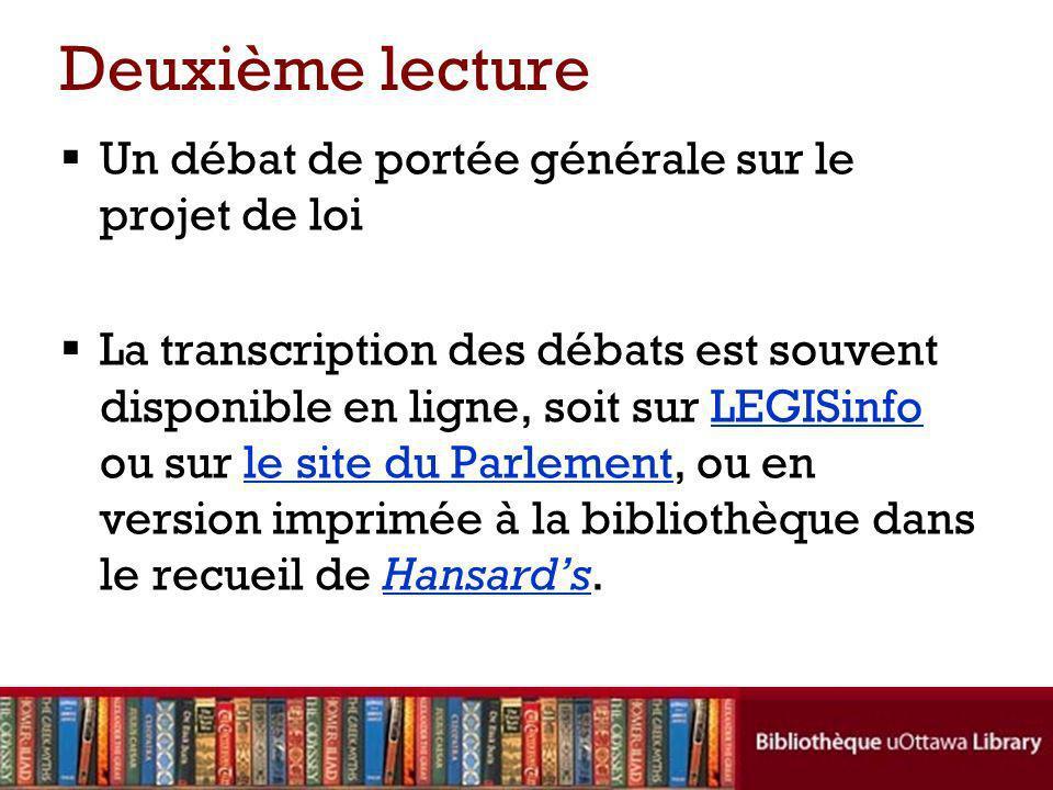 Deuxième lecture Un débat de portée générale sur le projet de loi La transcription des débats est souvent disponible en ligne, soit sur LEGISinfo ou sur le site du Parlement, ou en version imprimée à la bibliothèque dans le recueil de Hansards.LEGISinfole site du ParlementHansards