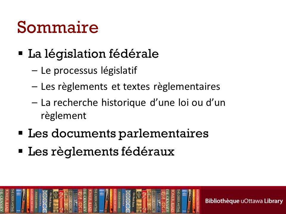 Sommaire La législation fédérale –Le processus législatif –Les règlements et textes règlementaires –La recherche historique dune loi ou dun règlement