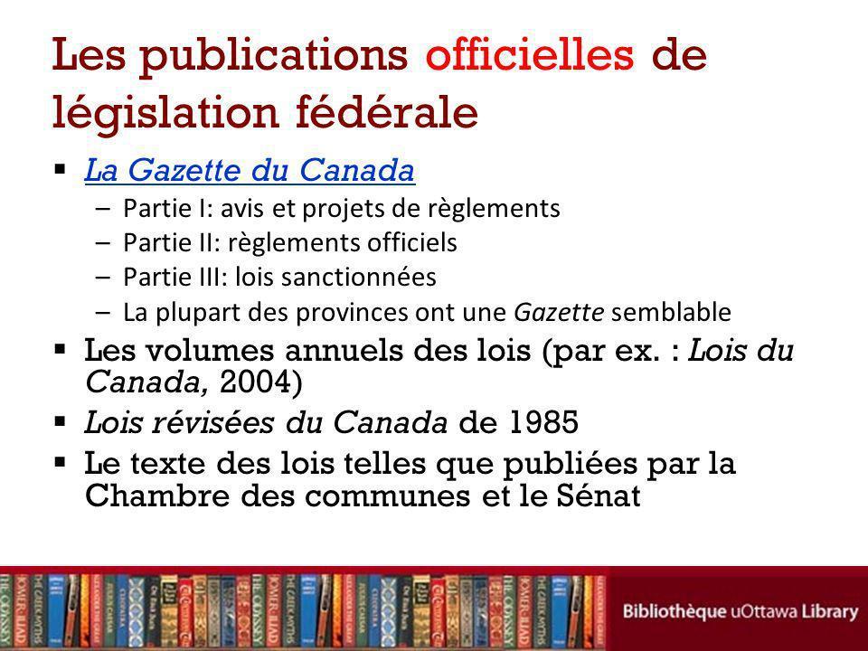Les publications officielles de législation fédérale La Gazette du Canada –Partie I: avis et projets de règlements –Partie II: règlements officiels –P
