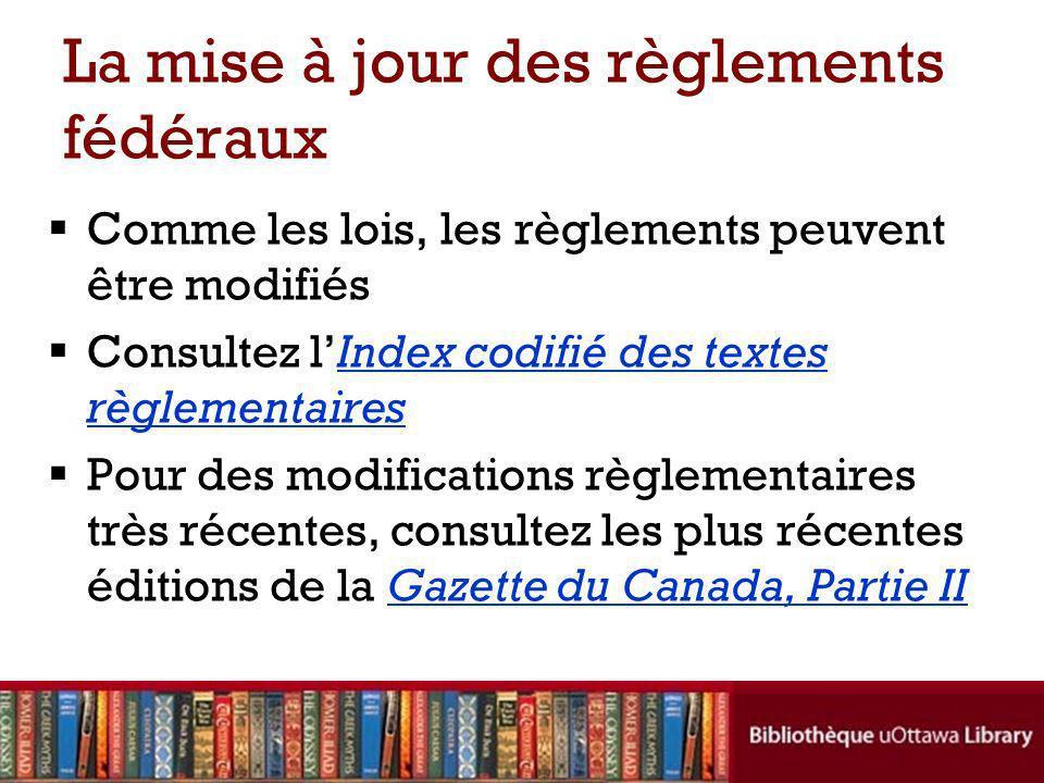 La mise à jour des règlements fédéraux Comme les lois, les règlements peuvent être modifiés Consultez lIndex codifié des textes règlementairesIndex codifié des textes règlementaires Pour des modifications règlementaires très récentes, consultez les plus récentes éditions de la Gazette du Canada, Partie IIGazette du Canada, Partie II