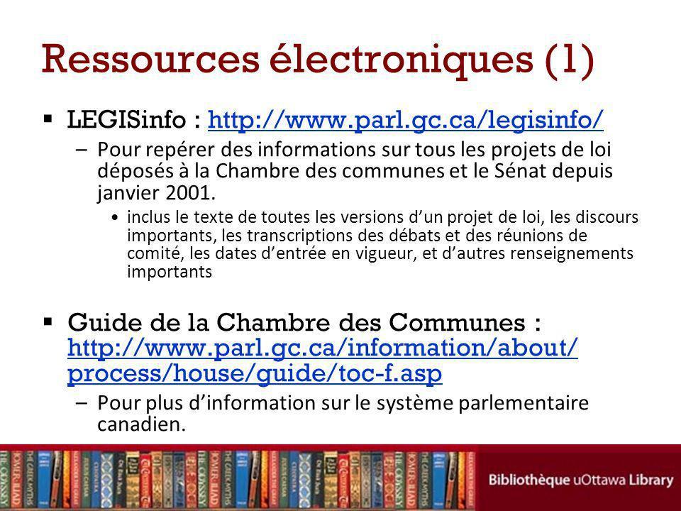 Ressources électroniques (1) LEGISinfo : http://www.parl.gc.ca/legisinfo/http://www.parl.gc.ca/legisinfo/ –Pour repérer des informations sur tous les