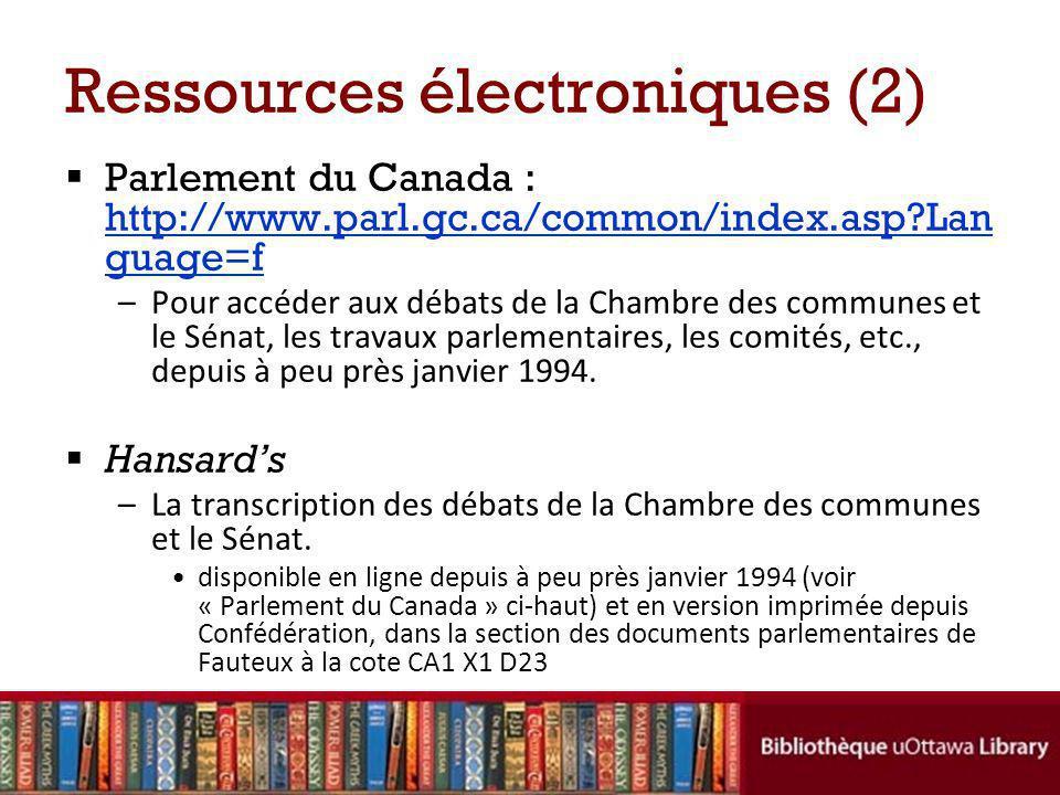 Ressources électroniques (2) Parlement du Canada : http://www.parl.gc.ca/common/index.asp?Lan guage=f http://www.parl.gc.ca/common/index.asp?Lan guage