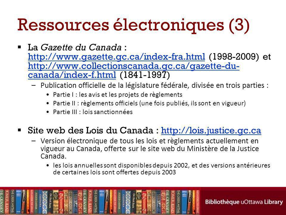 Ressources électroniques (3) La Gazette du Canada : http://www.gazette.gc.ca/index-fra.html (1998-2009) et http://www.collectionscanada.gc.ca/gazette-du- canada/index-f.html (1841-1997) http://www.gazette.gc.ca/index-fra.html http://www.collectionscanada.gc.ca/gazette-du- canada/index-f.html –Publication officielle de la législature fédérale, divisée en trois parties : Partie I : les avis et les projets de règlements Partie II : règlements officiels (une fois publiés, ils sont en vigueur) Partie III : lois sanctionnées Site web des Lois du Canada : http://lois.justice.gc.cahttp://lois.justice.gc.ca –Version électronique de tous les lois et règlements actuellement en vigueur au Canada, offerte sur le site web du Ministère de la Justice Canada.