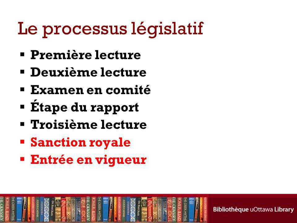Le processus législatif Première lecture Deuxième lecture Examen en comité Étape du rapport Troisième lecture Sanction royale Entrée en vigueur